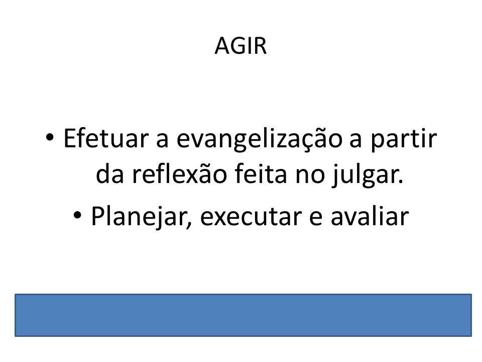 AGIR Efetuar a evangelização a partir da reflexão feita no julgar. Planejar, executar e avaliar
