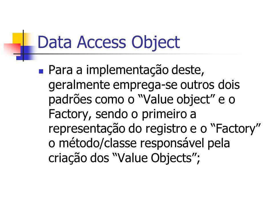 Data Access Object Para a implementação deste, geralmente emprega-se outros dois padrões como o Value object e o Factory, sendo o primeiro a represent