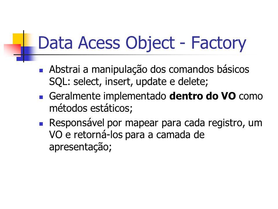 Data Acess Object - Factory Abstrai a manipulação dos comandos básicos SQL: select, insert, update e delete; Geralmente implementado dentro do VO como