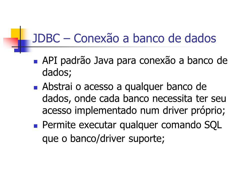JDBC – Conexão a banco de dados API padrão Java para conexão a banco de dados; Abstrai o acesso a qualquer banco de dados, onde cada banco necessita t