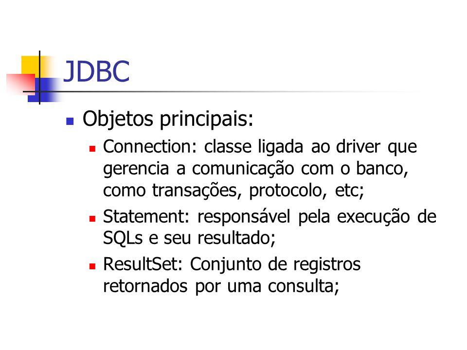 JDBC Objetos principais: Connection: classe ligada ao driver que gerencia a comunicação com o banco, como transações, protocolo, etc; Statement: respo