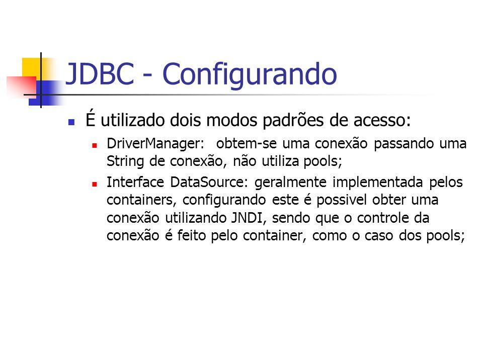 JDBC - Configurando É utilizado dois modos padrões de acesso: DriverManager: obtem-se uma conexão passando uma String de conexão, não utiliza pools; I