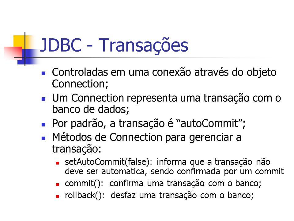 JDBC - Transações Controladas em uma conexão através do objeto Connection; Um Connection representa uma transação com o banco de dados; Por padrão, a