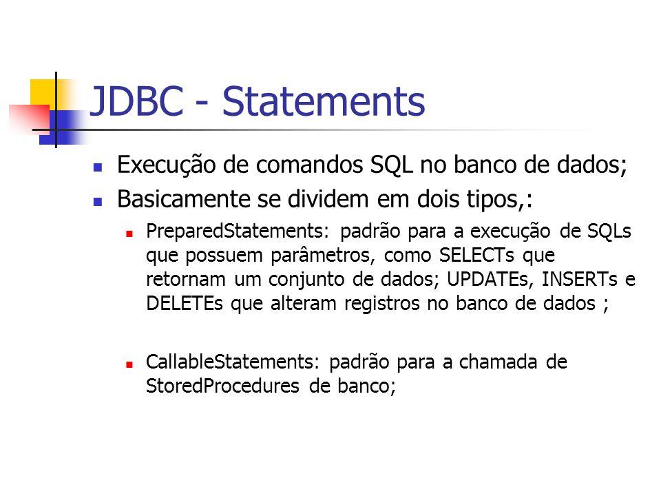 JDBC - Statements Execução de comandos SQL no banco de dados; Basicamente se dividem em dois tipos,: PreparedStatements: padrão para a execução de SQL