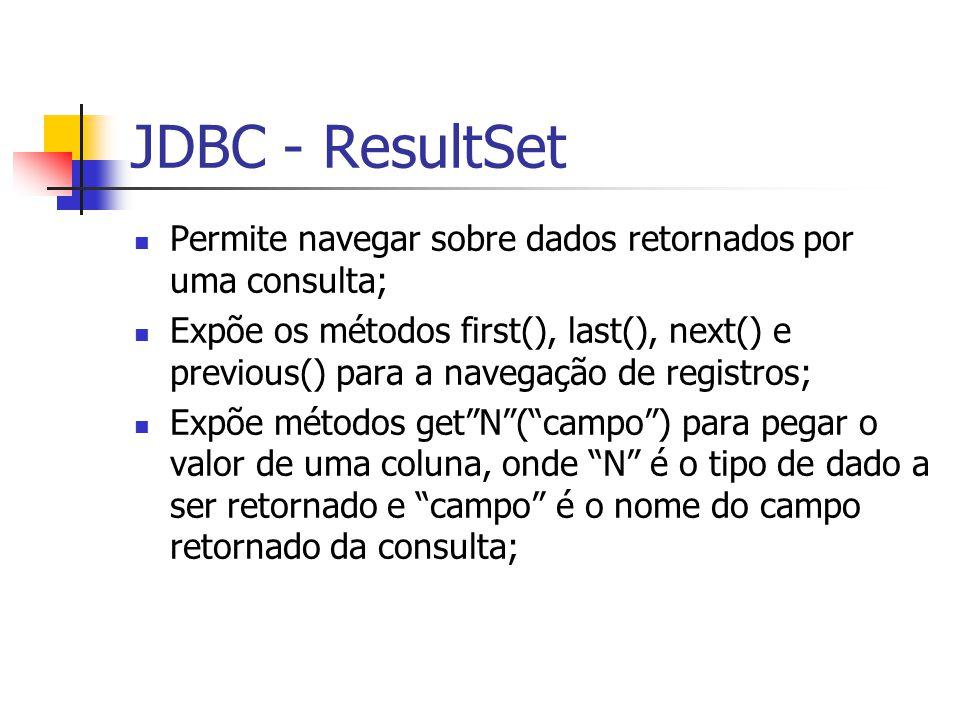 JDBC - ResultSet Permite navegar sobre dados retornados por uma consulta; Expõe os métodos first(), last(), next() e previous() para a navegação de re