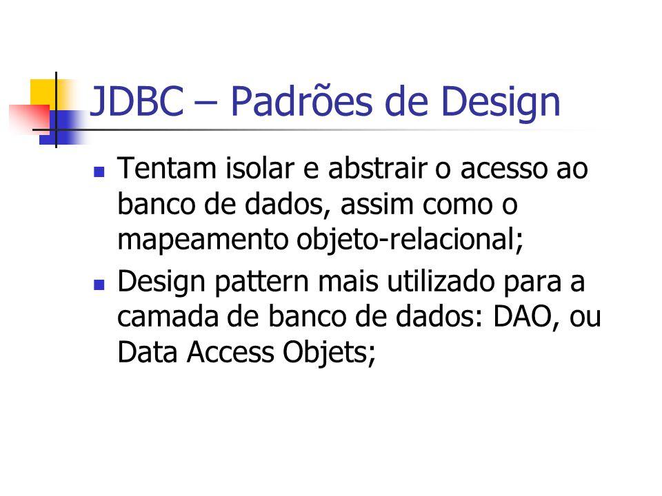 JDBC – Padrões de Design Tentam isolar e abstrair o acesso ao banco de dados, assim como o mapeamento objeto-relacional; Design pattern mais utilizado