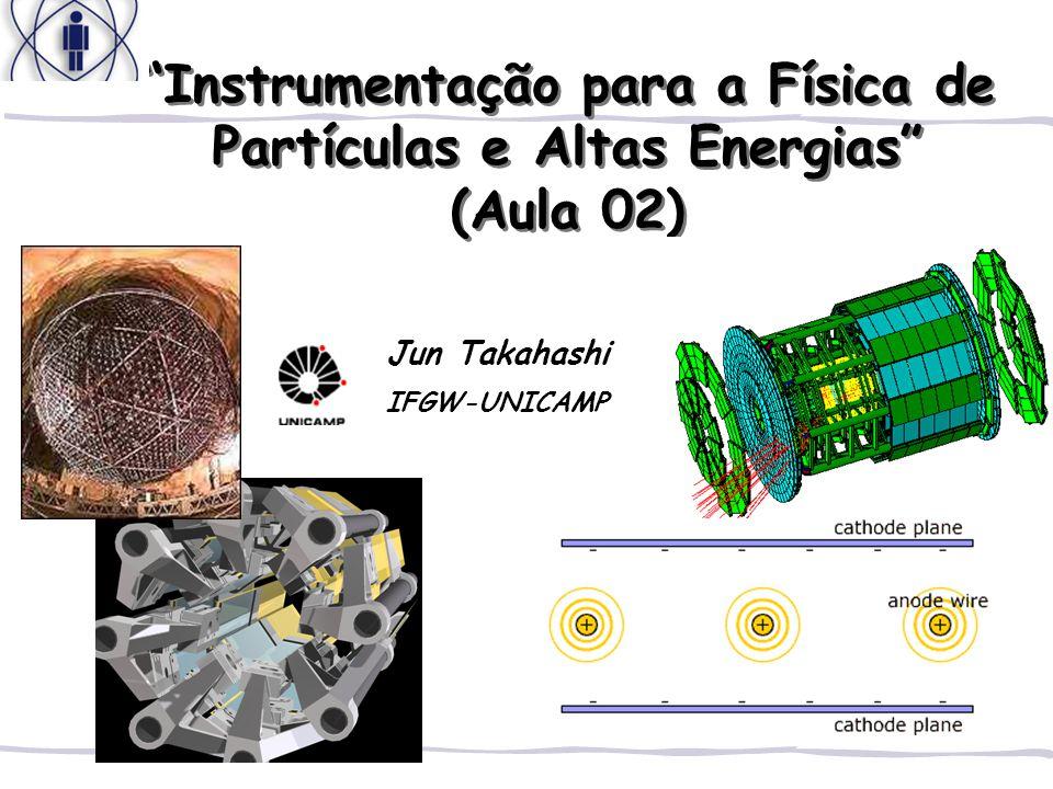 Instrumentação para a Física de Partículas e Altas Energias (Aula 02) Jun Takahashi IFGW-UNICAMP