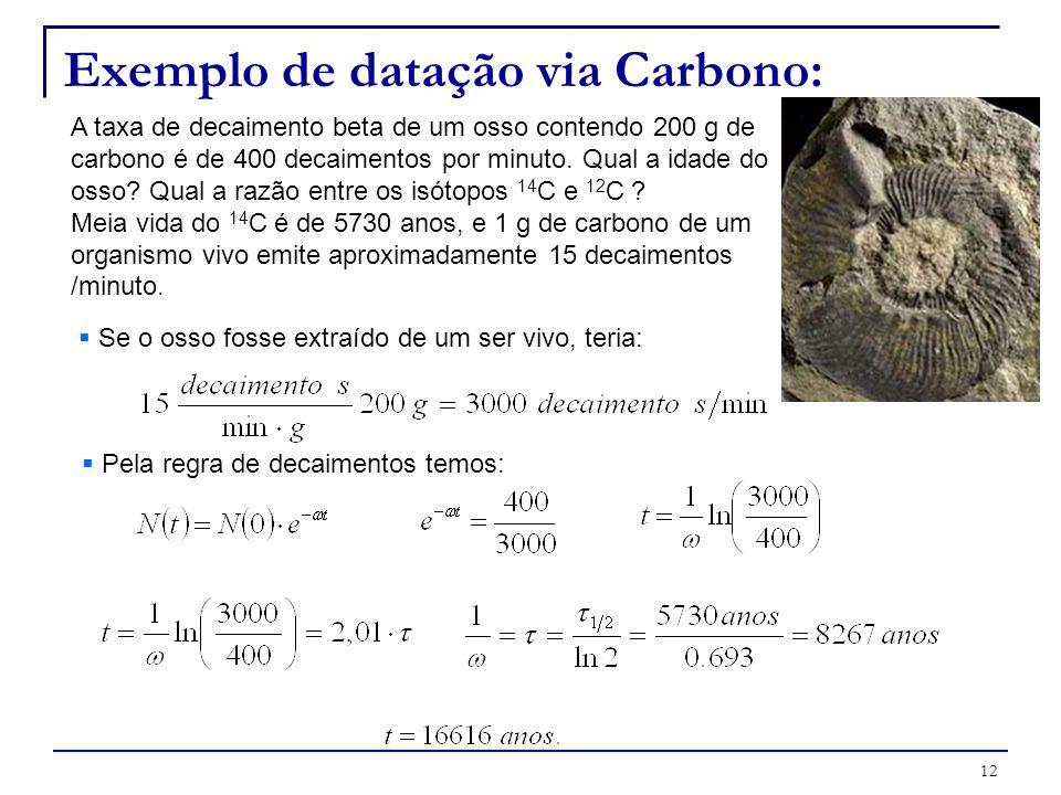 12 Exemplo de datação via Carbono: A taxa de decaimento beta de um osso contendo 200 g de carbono é de 400 decaimentos por minuto. Qual a idade do oss