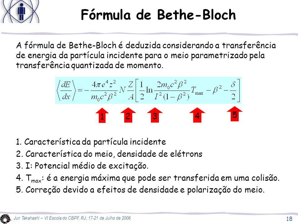 18 Jun Takahashi – VI Escola do CBPF, RJ, 17-21 de Julho de 2006 Fórmula de Bethe-Bloch A fórmula de Bethe-Bloch é deduzida considerando a transferênc
