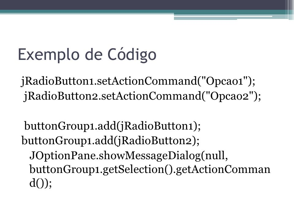 Exemplo de Código jRadioButton1.setActionCommand( Opcao1 ); jRadioButton2.setActionCommand( Opcao2 ); buttonGroup1.add(jRadioButton1); buttonGroup1.add(jRadioButton2); JOptionPane.showMessageDialog(null, buttonGroup1.getSelection().getActionComman d());