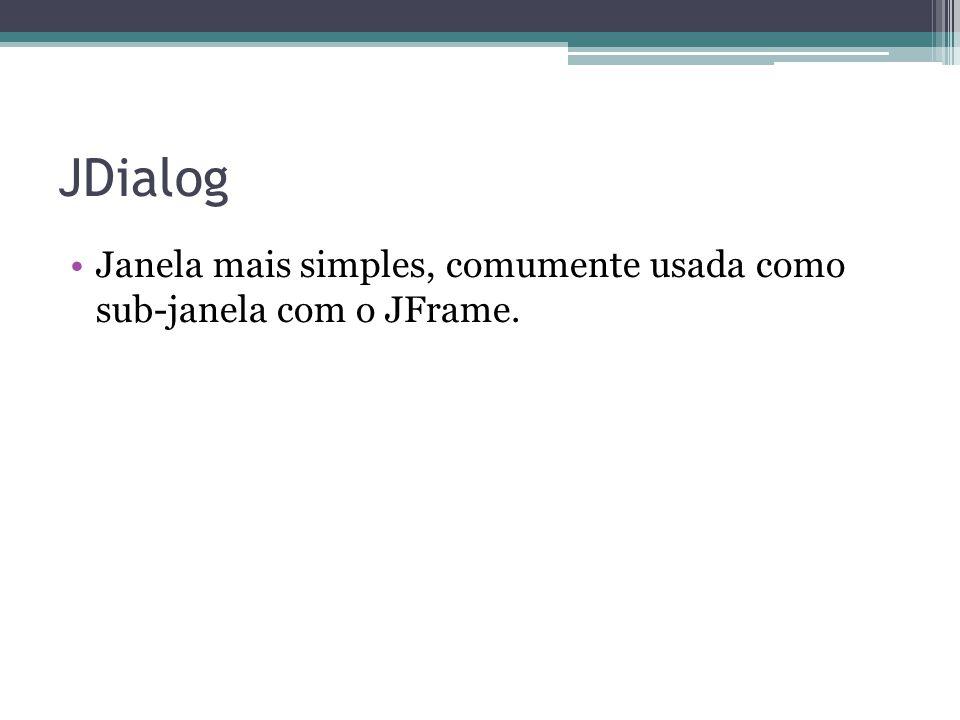 JDialog Janela mais simples, comumente usada como sub-janela com o JFrame.