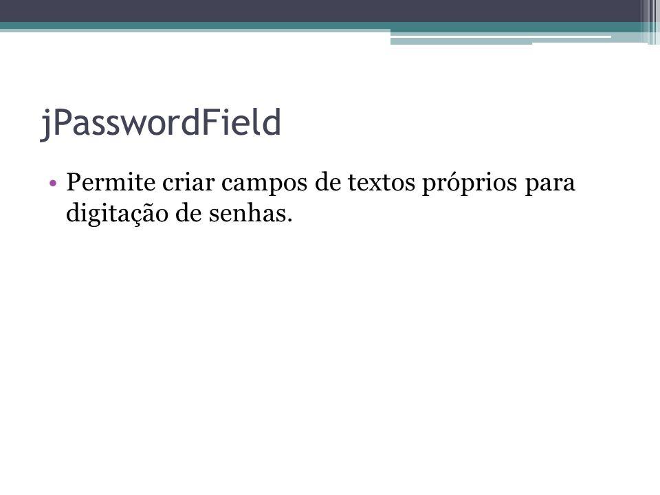 jPasswordField Permite criar campos de textos próprios para digitação de senhas.