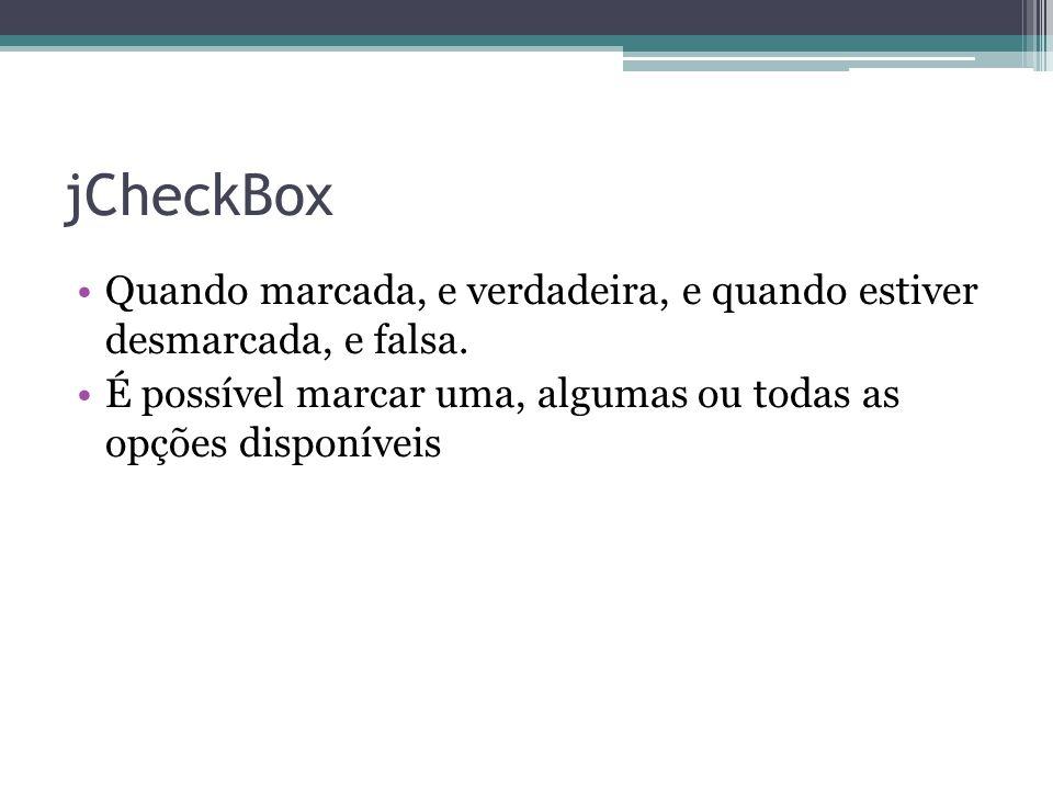 jCheckBox Quando marcada, e verdadeira, e quando estiver desmarcada, e falsa. É possível marcar uma, algumas ou todas as opções disponíveis