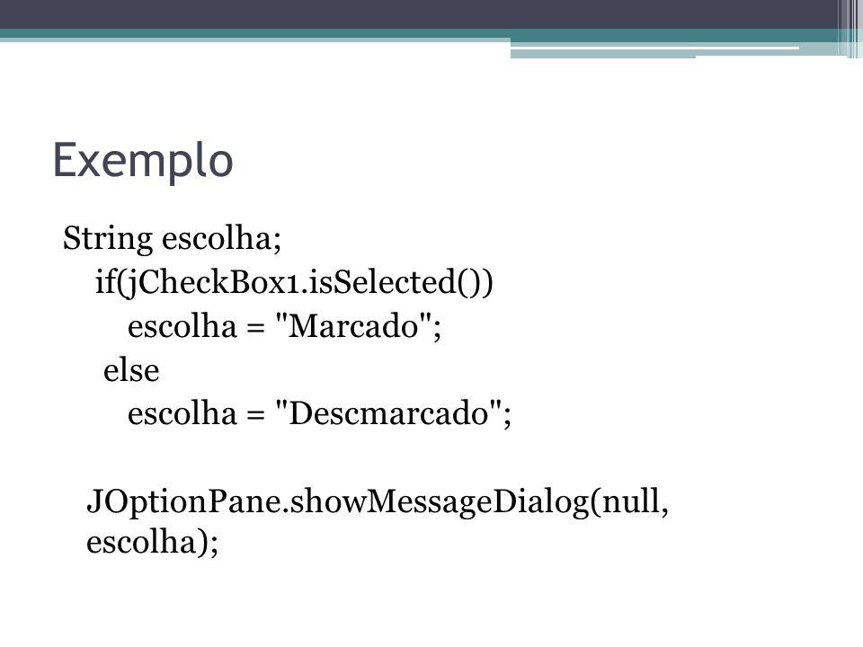 Exemplo String escolha; if(jCheckBox1.isSelected()) escolha = Marcado ; else escolha = Descmarcado ; JOptionPane.showMessageDialog(null, escolha);