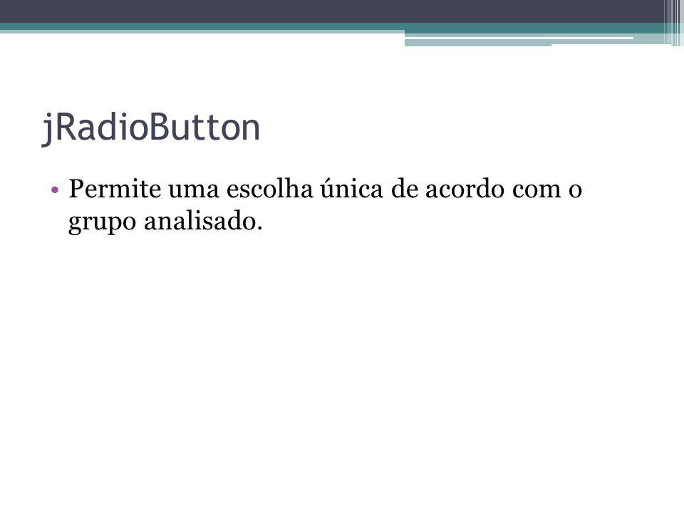 jRadioButton Permite uma escolha única de acordo com o grupo analisado.