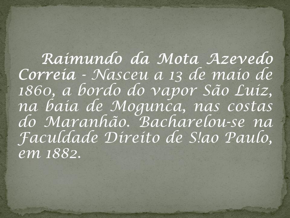 Raimundo da Mota Azevedo Correia - Nasceu a 13 de maio de 1860, a bordo do vapor São Luiz, na baia de Mogunca, nas costas do Maranhão. Bacharelou-se n
