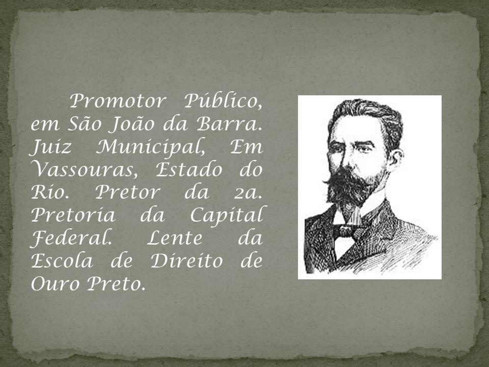 Promotor Público, em São João da Barra. Juiz Municipal, Em Vassouras, Estado do Rio. Pretor da 2a. Pretoria da Capital Federal. Lente da Escola de Dir