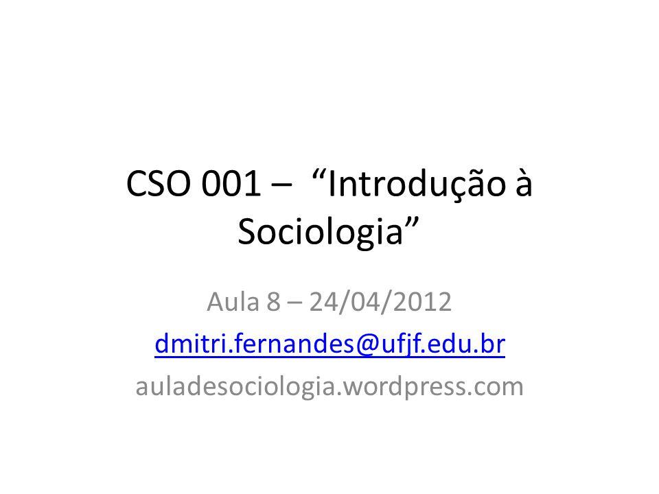 CSO 001 – Introdução à Sociologia Aula 8 – 24/04/2012 dmitri.fernandes@ufjf.edu.br auladesociologia.wordpress.com