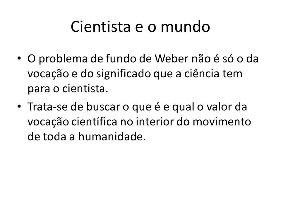 Cientista e o mundo O problema de fundo de Weber não é só o da vocação e do significado que a ciência tem para o cientista. Trata-se de buscar o que é