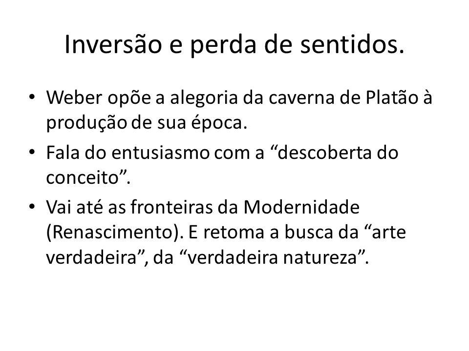 Inversão e perda de sentidos. Weber opõe a alegoria da caverna de Platão à produção de sua época. Fala do entusiasmo com a descoberta do conceito. Vai