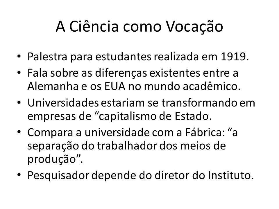 A Ciência como Vocação Palestra para estudantes realizada em 1919. Fala sobre as diferenças existentes entre a Alemanha e os EUA no mundo acadêmico. U