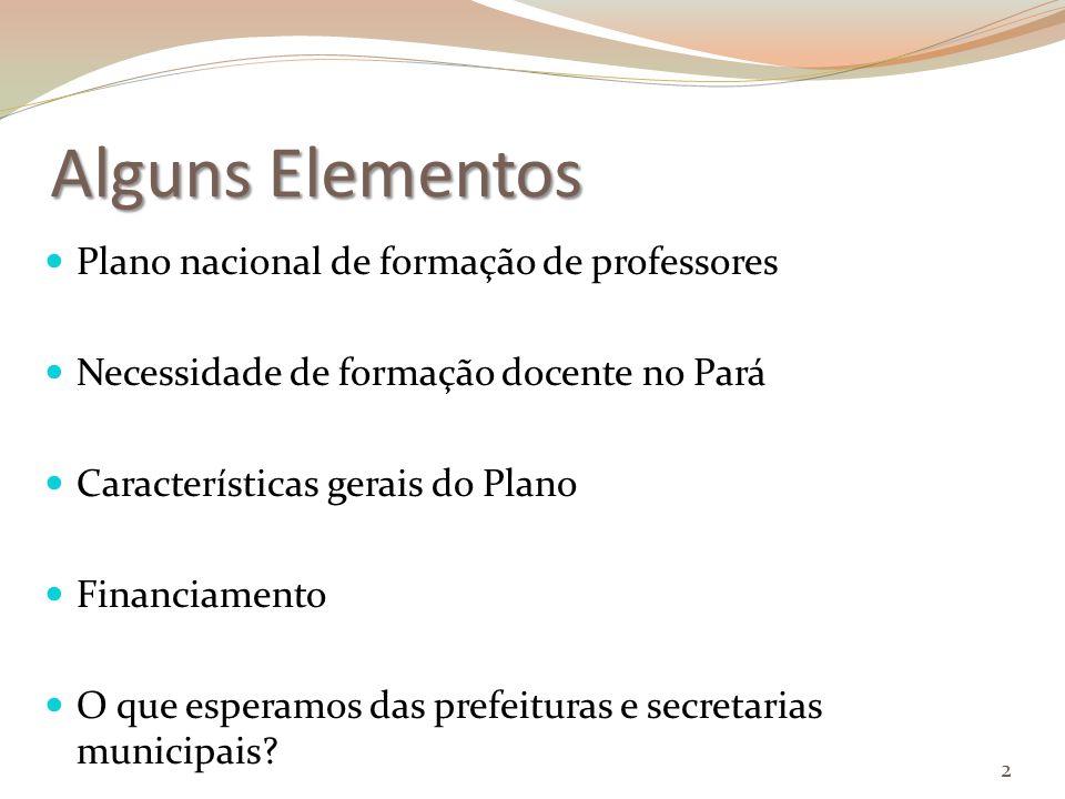 Alguns Elementos Plano nacional de formação de professores Necessidade de formação docente no Pará Características gerais do Plano Financiamento O que esperamos das prefeituras e secretarias municipais.