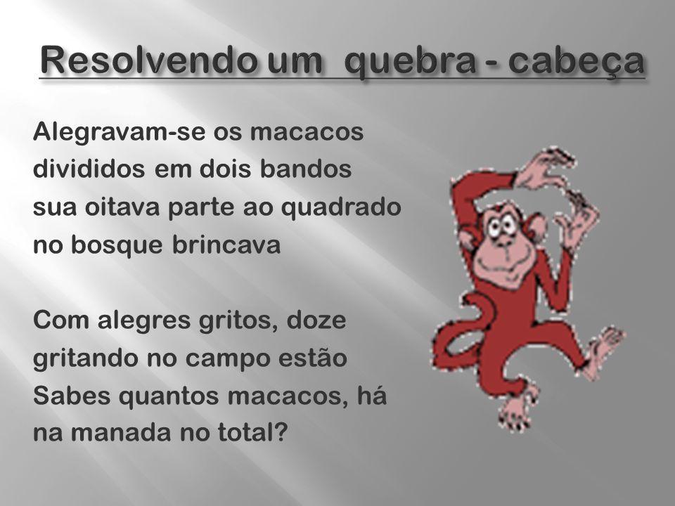 Alegravam-se os macacos divididos em dois bandos sua oitava parte ao quadrado no bosque brincava Com alegres gritos, doze gritando no campo estão Sabe