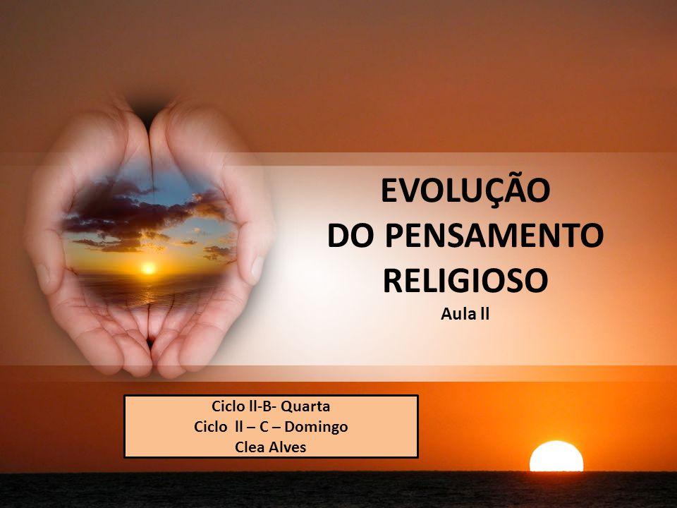 EVOLUÇÃO DO PENSAMENTO RELIGIOSO Aula ll Ciclo ll-B- Quarta Ciclo ll – C – Domingo Clea Alves