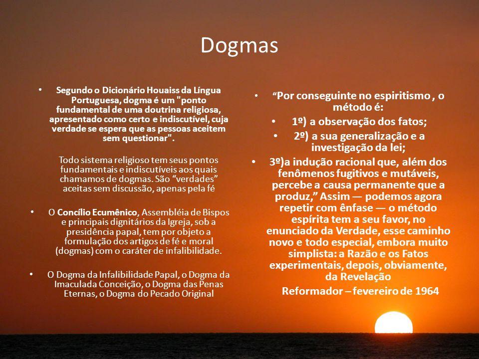 Dogmas Segundo o Dicionário Houaiss da Língua Portuguesa, dogma é um ponto fundamental de uma doutrina religiosa, apresentado como certo e indiscutível, cuja verdade se espera que as pessoas aceitem sem questionar .