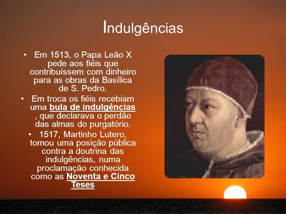 I ndulgências Em 1513, o Papa Leão X pede aos fiéis que contribuíssem com dinheiro para as obras da Basílica de S.