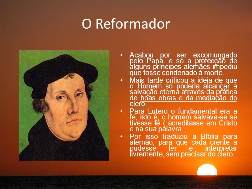 O Reformador Acabou por ser excomungado pelo Papa, e só a protecção de alguns príncipes alemães impediu que fosse condenado à morte.