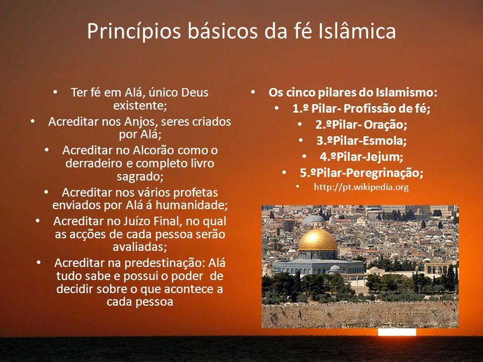 Princípios básicos da fé Islâmica Ter fé em Alá, único Deus existente; Acreditar nos Anjos, seres criados por Alá; Acreditar no Alcorão como o derradeiro e completo livro sagrado; Acreditar nos vários profetas enviados por Alá á humanidade; Acreditar no Juízo Final, no qual as acções de cada pessoa serão avaliadas; Acreditar na predestinação: Alá tudo sabe e possui o poder de decidir sobre o que acontece a cada pessoa Os cinco pilares do Islamismo: 1.º Pilar- Profissão de fé; 2.ºPilar- Oração; 3.ºPilar-Esmola; 4.ºPilar-Jejum; 5.ºPilar-Peregrinação; http://pt.wikipedia.org