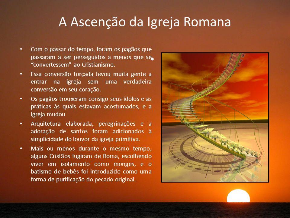 A Ascenção da Igreja Romana Com o passar do tempo, foram os pagãos que passaram a ser perseguidos a menos que se convertessem ao Cristianismo.