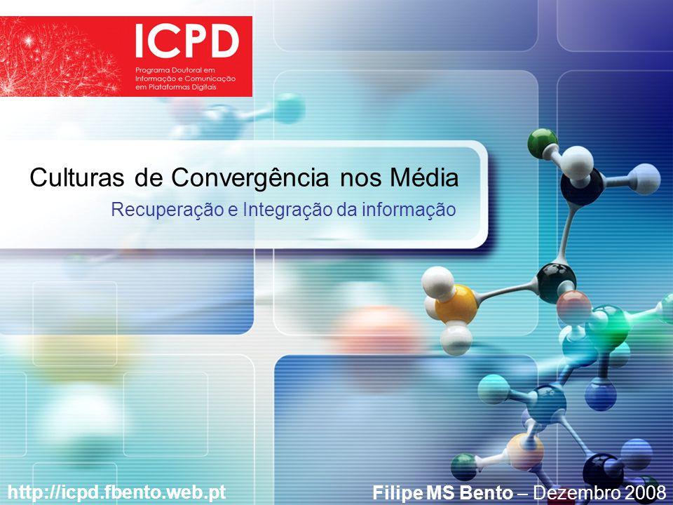 LOGO Culturas de Convergência nos Média http://icpd.fbento.web.pt Recuperação e Integração da informação Filipe MS Bento – Dezembro 2008