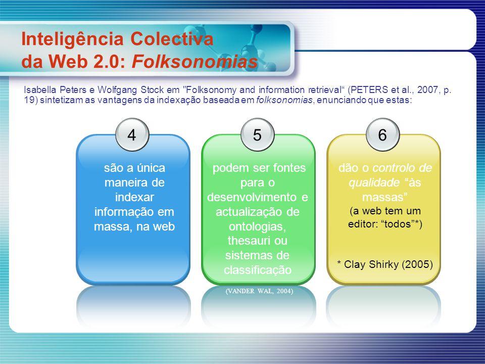 Inteligência Colectiva da Web 2.0: Folksonomias 4 são a única maneira de indexar informação em massa, na web 5 podem ser fontes para o desenvolvimento e actualização de ontologias, thesauri ou sistemas de classificação 6 dão o controlo de qualidade às massas (a web tem um editor: todos*) * Clay Shirky (2005) Isabella Peters e Wolfgang Stock em Folksonomy and information retrieval (PETERS et al., 2007, p.