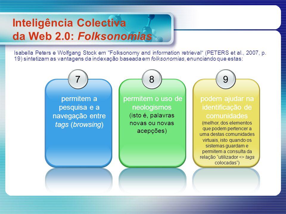 Inteligência Colectiva da Web 2.0: Folksonomias 7 permitem a pesquisa e a navegação entre tags (browsing) 8 permitem o uso de neologismos (isto é, palavras novas ou novas acepções) 9 podem ajudar na identificação de comunidades (melhor, dos elementos que podem pertencer a uma destas comunidades virtuais, isto quando os sistemas guardam e permitem a consulta da relação utilizador <> tags colocadas) Isabella Peters e Wolfgang Stock em Folksonomy and information retrieval (PETERS et al., 2007, p.