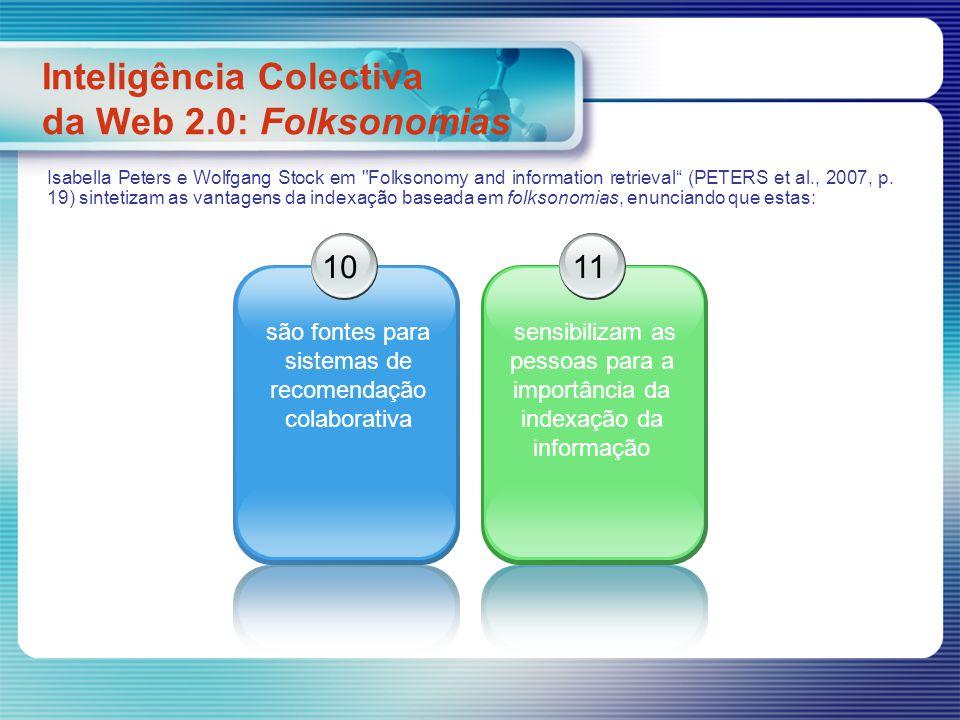 Inteligência Colectiva da Web 2.0: Folksonomias 10 são fontes para sistemas de recomendação colaborativa 11 sensibilizam as pessoas para a importância da indexação da informação Isabella Peters e Wolfgang Stock em Folksonomy and information retrieval (PETERS et al., 2007, p.