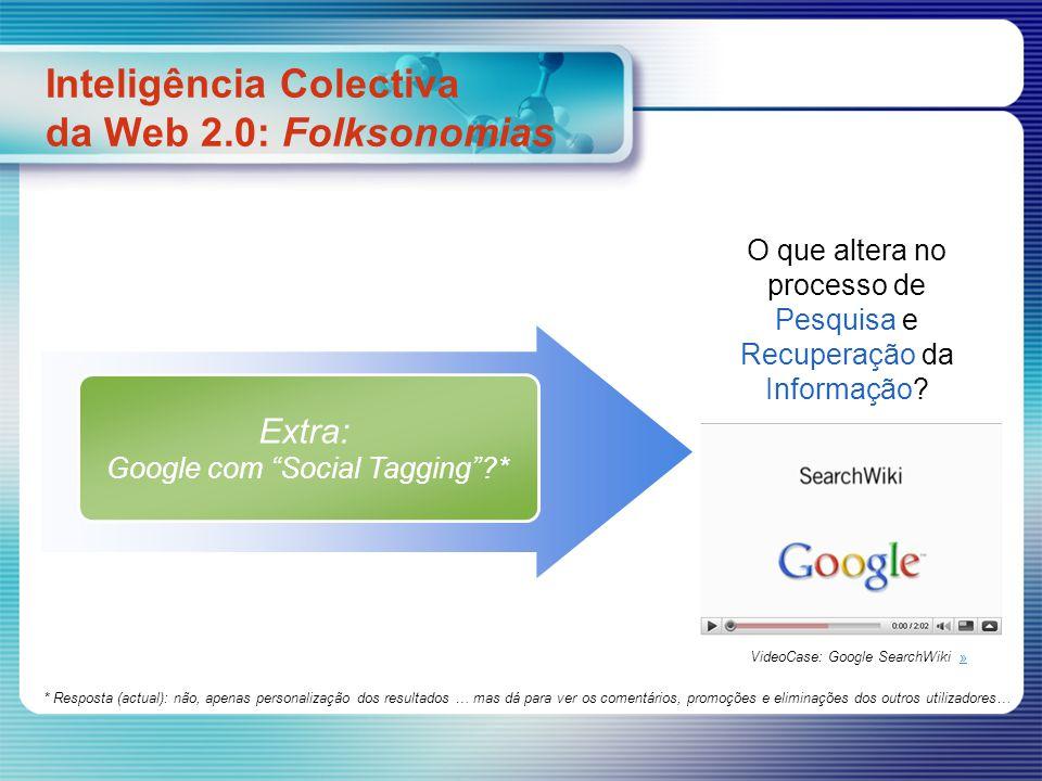 Extra: Google com Social Tagging?* O que altera no processo de Pesquisa e Recuperação da Informação? Inteligência Colectiva da Web 2.0: Folksonomias V