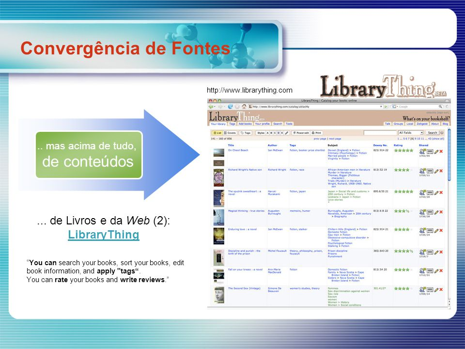 Convergência de Fontes http://www.librarything.com Perhaps my favorite thing about LibraryThing is that you can track down someone who shares your tastes and request a direct recommendation or ask them if a book you re thinking of buying is any good.