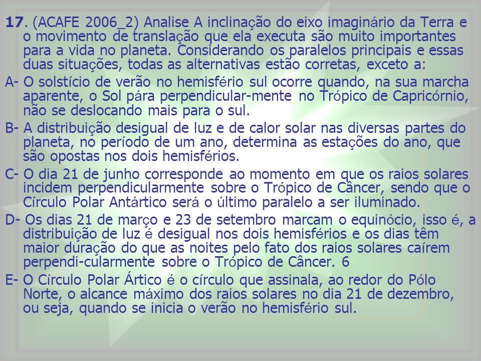 17. (ACAFE 2006_2) Analise A inclina ç ão do eixo imagin á rio da Terra e o movimento de transla ç ão que ela executa são muito importantes para a vid