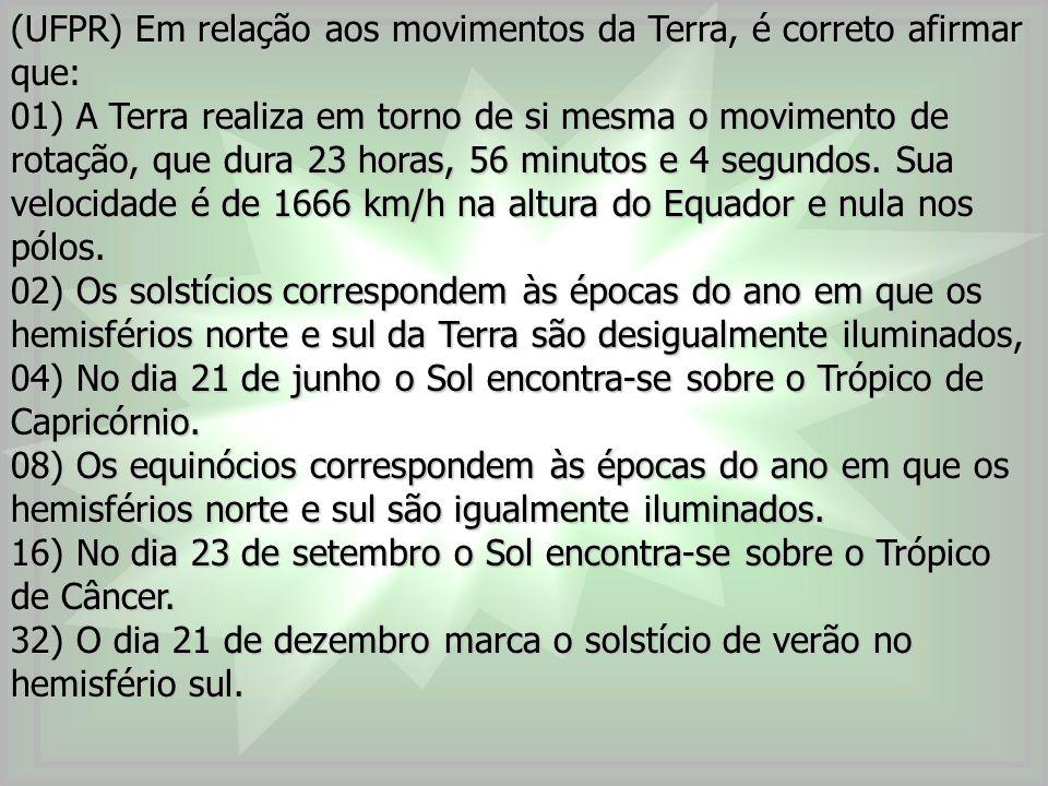 (UFPR) Em relação aos movimentos da Terra, é correto afirmar que: 01) A Terra realiza em torno de si mesma o movimento de rotação, que dura 23 horas,