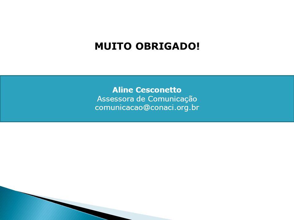 MUITO OBRIGADO! Aline Cesconetto Assessora de Comunicação comunicacao@conaci.org.br
