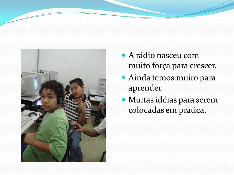 A rádio nasceu com muito força para crescer. Ainda temos muito para aprender. Muitas idéias para serem colocadas em prática.