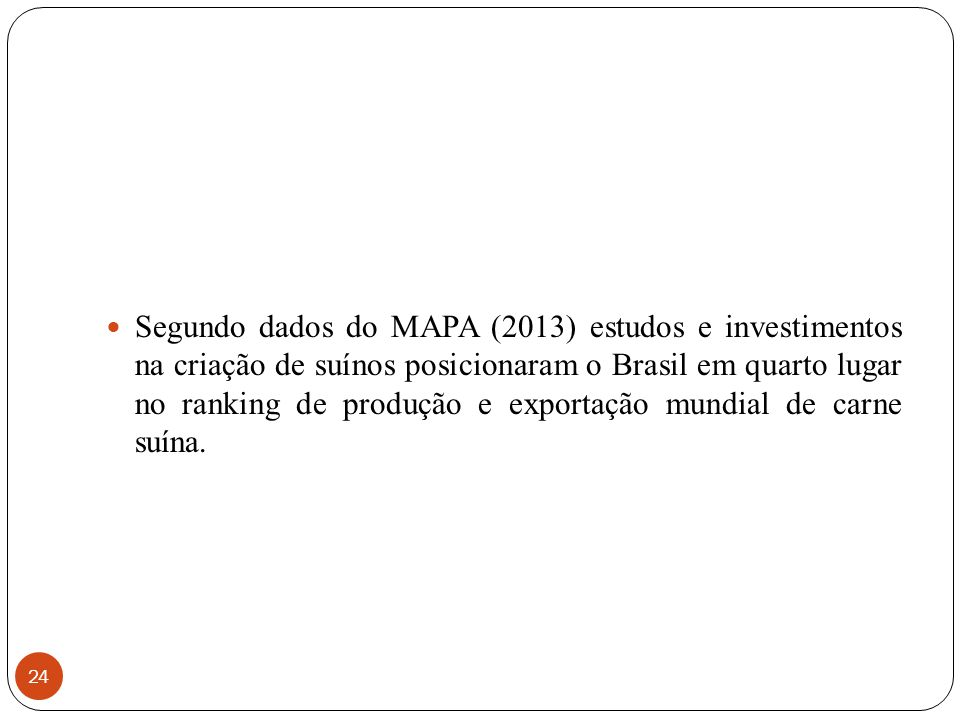 24 Segundo dados do MAPA (2013) estudos e investimentos na criação de suínos posicionaram o Brasil em quarto lugar no ranking de produção e exportação