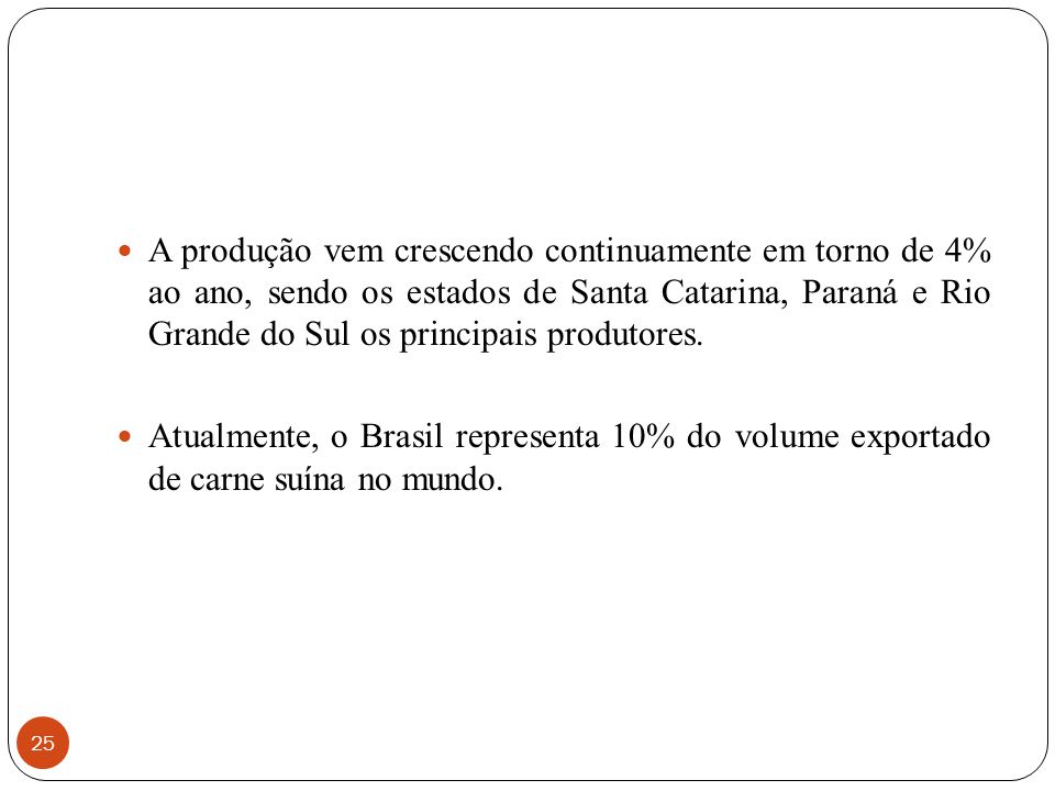 25 A produção vem crescendo continuamente em torno de 4% ao ano, sendo os estados de Santa Catarina, Paraná e Rio Grande do Sul os principais produtor