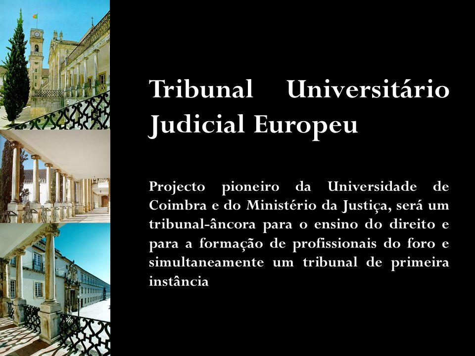 Tribunal Universitário Judicial Europeu Projecto pioneiro da Universidade de Coimbra e do Ministério da Justiça, será um tribunal-âncora para o ensino do direito e para a formação de profissionais do foro e simultaneamente um tribunal de primeira instância