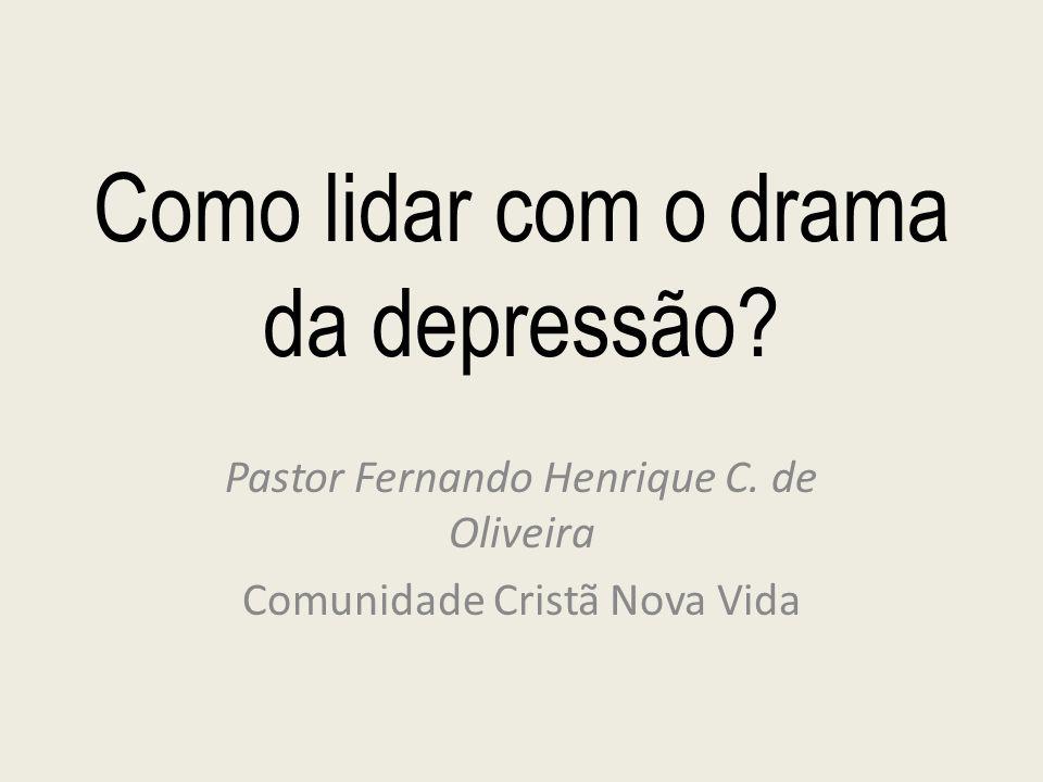 Como lidar com o drama da depressão? Pastor Fernando Henrique C. de Oliveira Comunidade Cristã Nova Vida