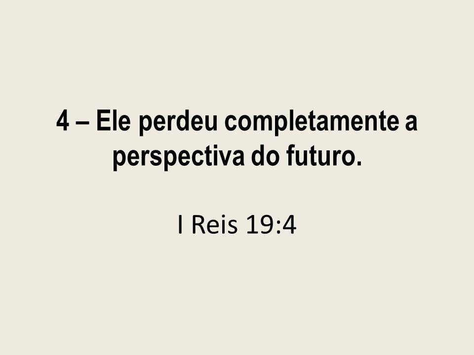 4 – Ele perdeu completamente a perspectiva do futuro. I Reis 19:4
