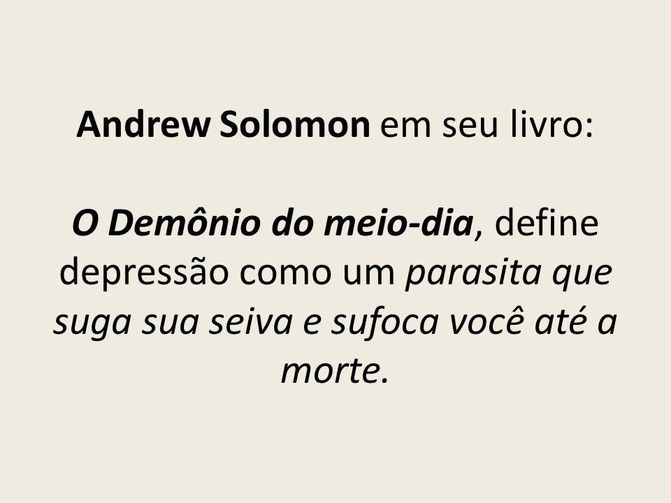 Andrew Solomon em seu livro: O Demônio do meio-dia, define depressão como um parasita que suga sua seiva e sufoca você até a morte.