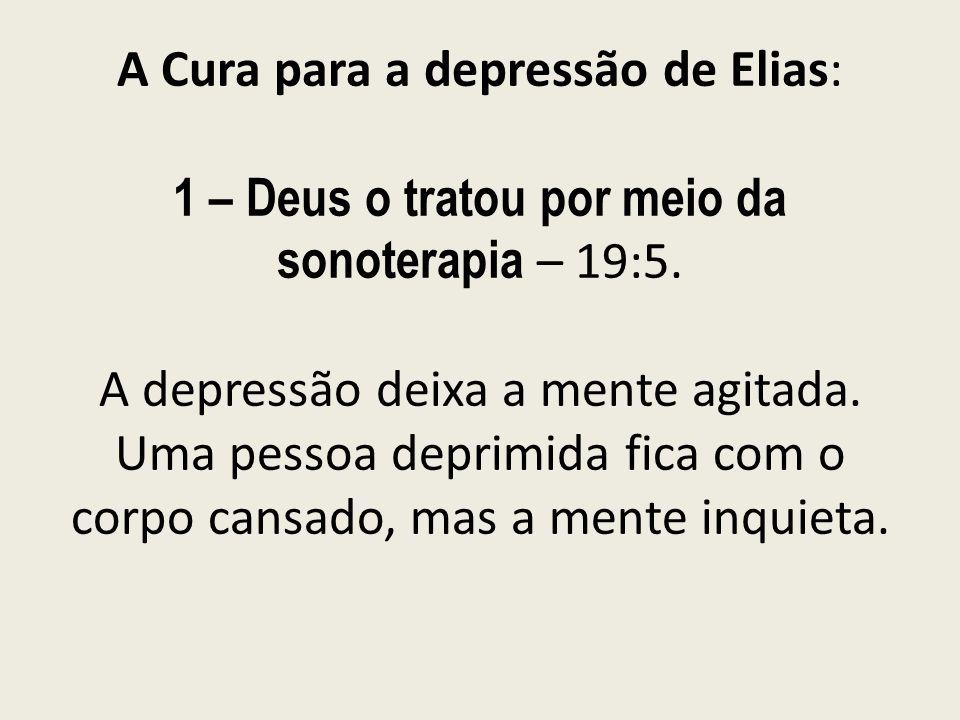 A Cura para a depressão de Elias: 1 – Deus o tratou por meio da sonoterapia – 19:5. A depressão deixa a mente agitada. Uma pessoa deprimida fica com o